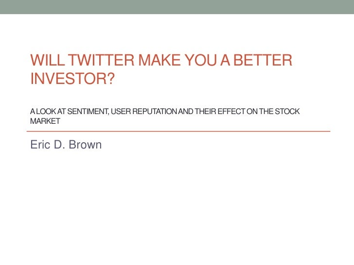WILL TWITTER MAKE YOU A BETTERINVESTOR?A LOOK AT SENTIMENT, USER REPUTATION AND THEIR EFFECT ON THE STOCKMARKETEric D. Brown