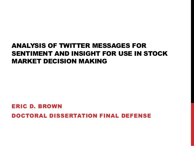 ANALYSIS OF TWITTER MESSAGES FOR SENTIMENT AND INSIGHT FOR USE IN STOCK MARKET DECISION MAKING ERIC D. BROWN DOCTORAL DISS...