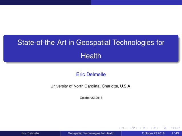 State-of-the Art in Geospatial Technologies for Health Eric Delmelle University of North Carolina, Charlotte, U.S.A. Octob...