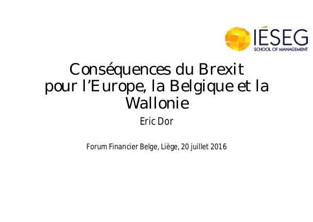 Conséquences du Brexit pour l'Europe, la Belgique et la Wallonie Eric Dor Forum Financier Belge, Liège, 20 juillet 2016