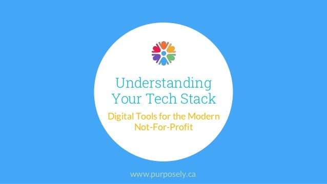 Understanding Your Tech Stack Digital Tools for the Modern Not-For-Profit www.purposely.ca