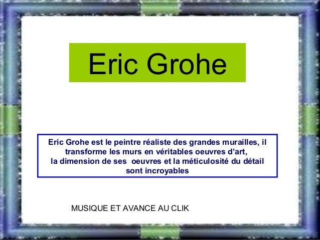 Eric Grohe Eric Grohe est le peintre réaliste des grandes murailles, il transforme les murs en véritables oeuvres d'art, l...