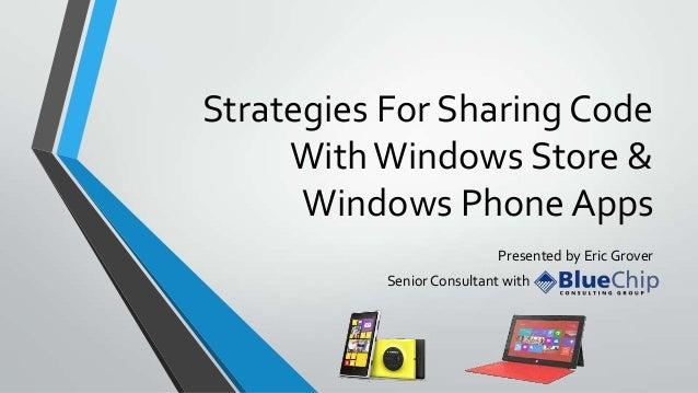 Strategies For Sharing Code With Windows Store & Windows Phone Apps Presented by Eric Grover Senior Consultant with