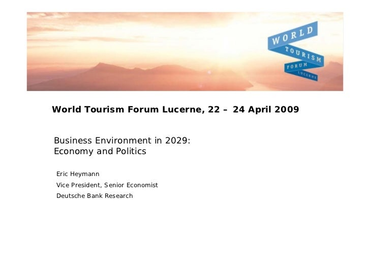 World Tourism Forum Lucerne, 22 – 24 April 2009Business Environment in 2029:Economy and PoliticsEric HeymannVice President...