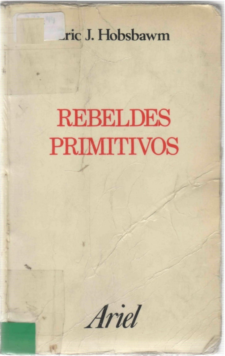 Eric J. Hobsbawm   REBELDES  PRIMITIVOSEstudio sobre las formas arcaicas   de los movimientos sociales     en los siglos X...