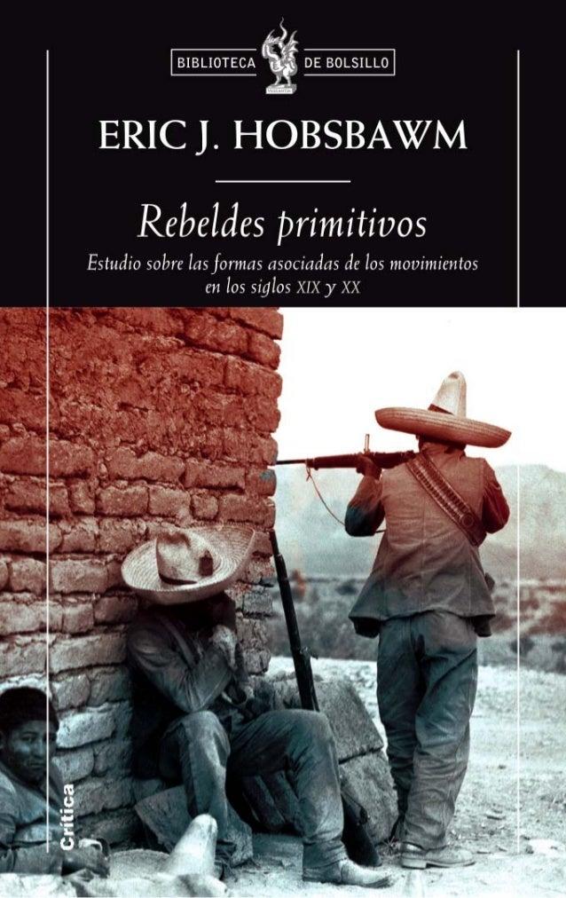Eric J. Hobsbawm REBELDES PRIMITIVOS Estudio sobre las formas arcaicas de los movimientos sociales en los siglos XIX y XX ...