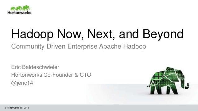 © Hortonworks Inc. 2013 Hadoop Now, Next, and Beyond Community Driven Enterprise Apache Hadoop Eric Baldeschwieler Hortonw...