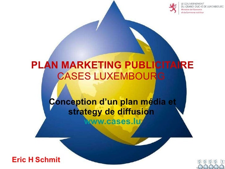 PLAN MARKETING PUBLICITAIRE CASES LUXEMBOURG  Conception d'un plan média et strategy de diffusion   www.cases.lu Eric H   ...