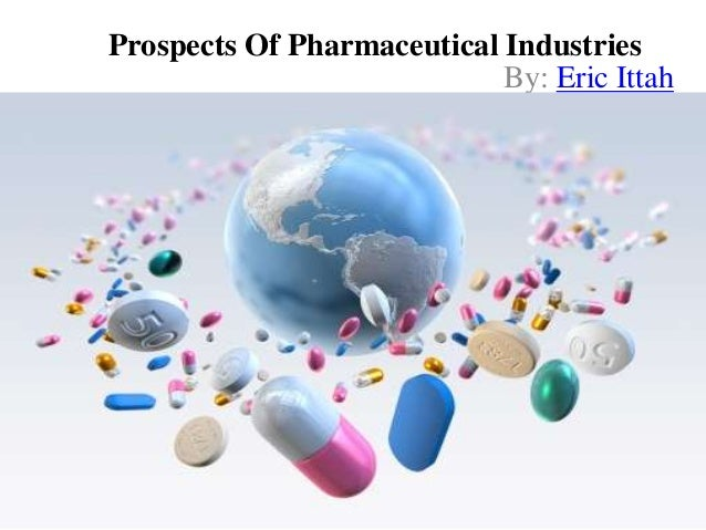 Prospects Of Pharmaceutical Industries By: Eric Ittah