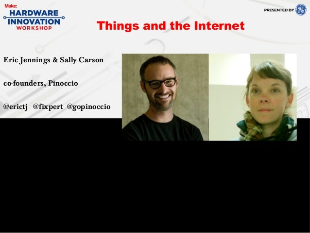 Eric Jennings & Sally Carsonco-founders, Pinoccio@erictj @fixpert @gopinoccioThings and the Internet