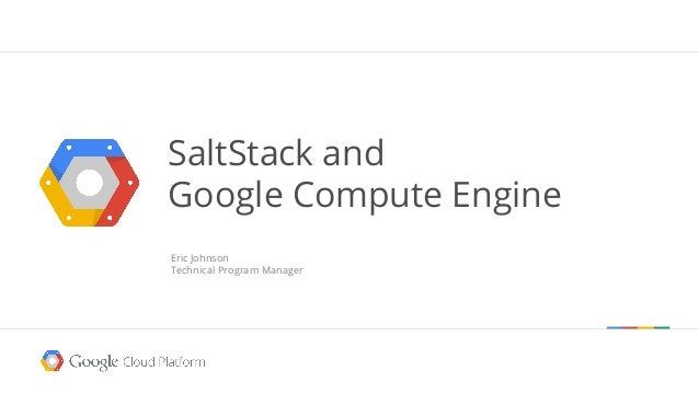 SaltStack and Google Compute Engine Eric Johnson Technical Program Manager
