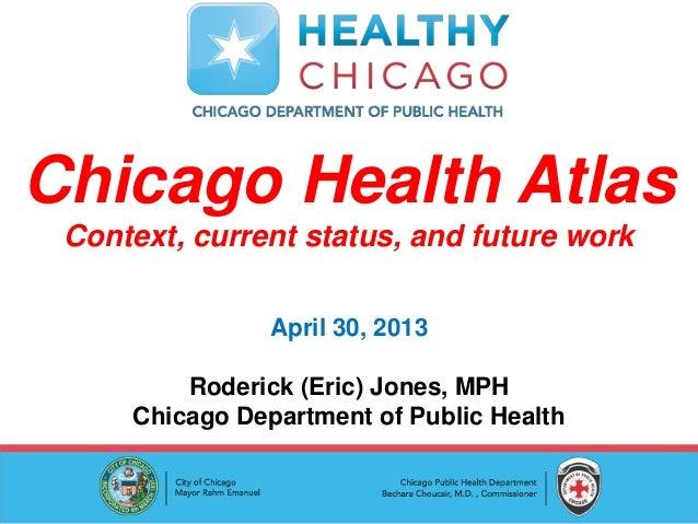 Chicago Health AtlasContext, current status, and future workApril 30, 2013Roderick (Eric) Jones, MPHChicago Department of ...