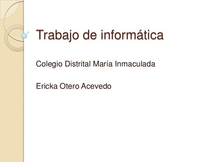 Trabajo de informáticaColegio Distrital María InmaculadaEricka Otero Acevedo