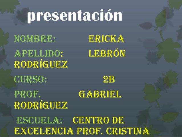 presentación Nombre: Ericka Apellido: Lebrón Rodríguez Curso: 2B Prof. Gabriel Rodríguez Escuela: Centro de Excelencia Pro...