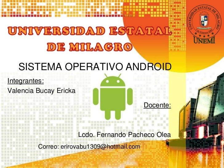 SISTEMA OPERATIVO ANDROIDIntegrantes:Valencia Bucay Ericka                                             Docente:           ...