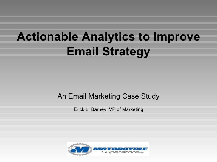 Actionable Analytics to Improve Email Strategy An Email Marketing Case Study Erick L. Barney, VP of Marketing