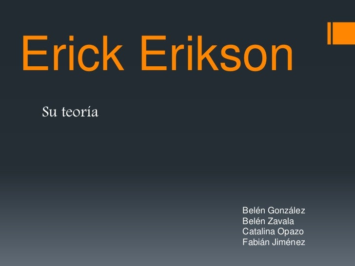 Erick Erikson Su teoría             Belén González             Belén Zavala             Catalina Opazo             Fabián ...