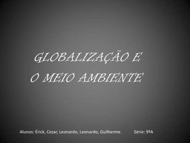 GLOBALIZAÇÃO E <br />    O MEIO AMBIENTE<br />Alunos: Érick, Cezar, Leonardo, Leonardo, Guilherme.<br />Série: 9ºA<br />