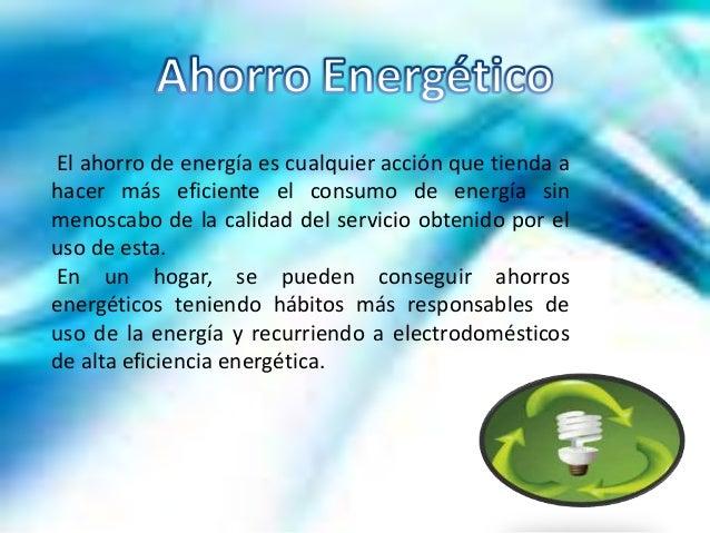 El ahorro de energía es cualquier acción que tienda ahacer más eficiente el consumo de energía sinmenoscabo de la calidad ...