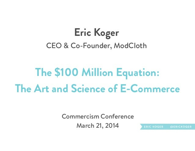Eric Koger CEO & Co-Founder, ModCloth The $100 Million Equation: The Art and Science of E-Commerce Commercism Conference ...