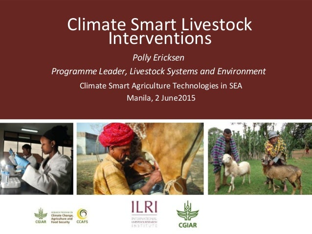 Climate Smart Livestock Interventions Polly Ericksen Programme Leader, Livestock Systems and Environment Climate Smart Agr...