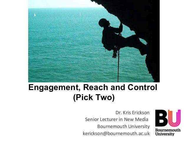 Engagement, Reach and Control(Pick Two)Dr. Kris EricksonSenior Lecturer in New MediaBournemouth Universitykerickson@bourne...