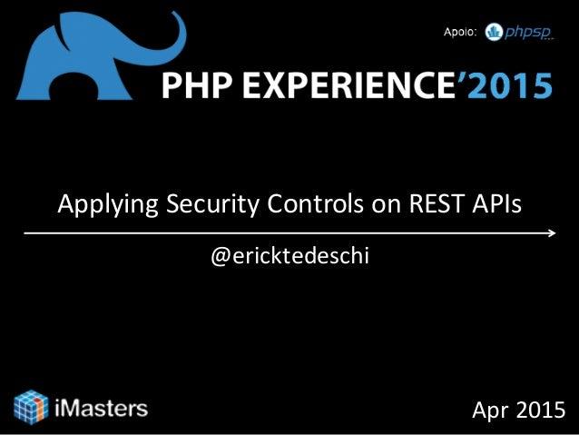 Applying Security Controls on REST APIs @ericktedeschi Apr 2015