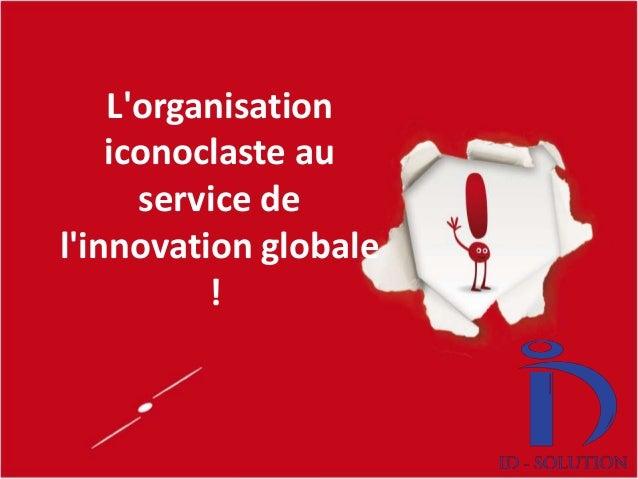 (c) Eric Lardinois 2012 L'organisation iconoclaste au service de l'innovation globale !