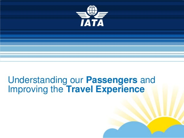 To represent, lead and serve the airline industryUnderstanding our Passengers andImproving the Travel Experience