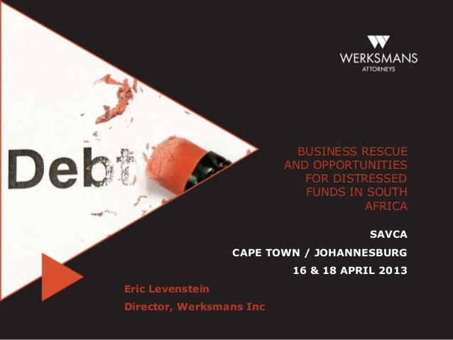 BUSINESS RESCUEAND OPPORTUNITIESFOR DISTRESSEDFUNDS IN SOUTHAFRICASAVCACAPE TOWN / JOHANNESBURG16 & 18 APRIL 2013Eric Leve...