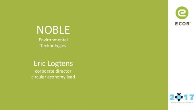 Watch your world become circular NOBLE Environmental Technologies Eric Logtens corporate director circular economy lead