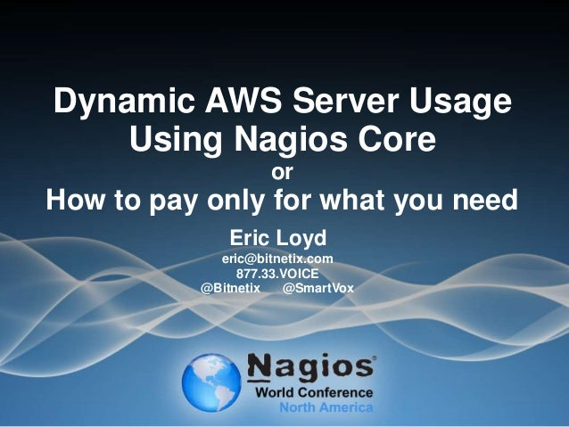 Dynamic AWS Server Usage Using Nagios Core or How to pay only for what you need Eric Loyd eric@bitnetix.com 877.33.VOICE @...