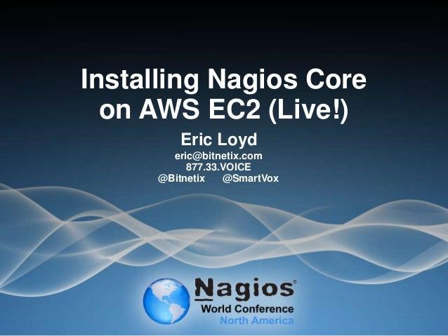 Installing Nagios Core on AWS EC2 (Live!) Eric Loyd eric@bitnetix.com 877.33.VOICE @Bitnetix @SmartVox