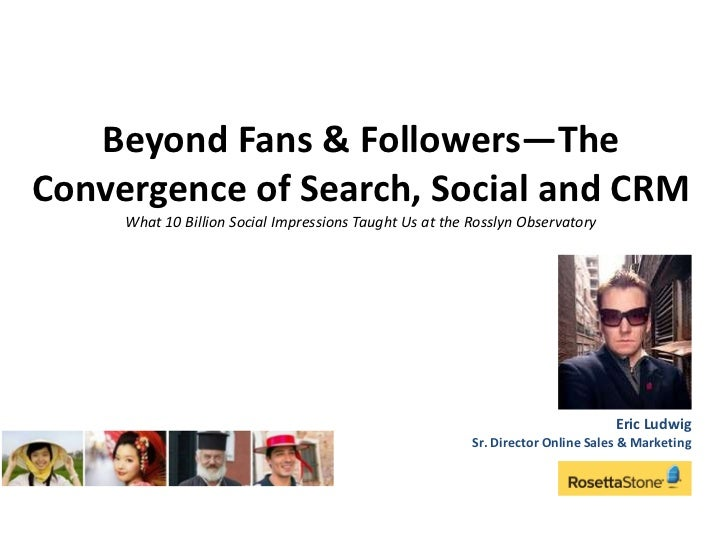 Beyond Fans & Followers—The Convergence of Search, Social and CRM What 10 Billion Social Impressions Taught Us at the Ross...