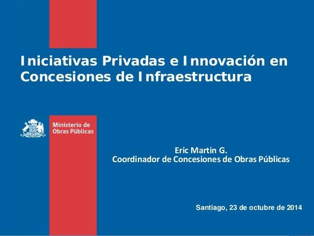 Agosto 2012 Iniciativas Privadas e Innovación en Concesiones de Infraestructura Santiago, 23 de octubre de 2014 Eric Marti...