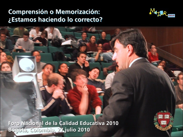 Comprensión o Memorización: ¿Estamos haciendo lo correcto?     Foro Nacional de la Calidad Educativa 2010 Bogotá, Colombia...