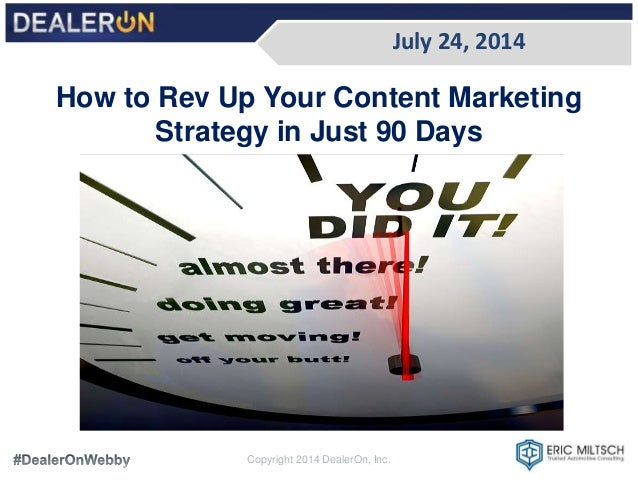 July 24, 2014 Copyright 2014 DealerOn, Inc. How to Rev Up Your Content Marketing Strategy in Just 90 Days