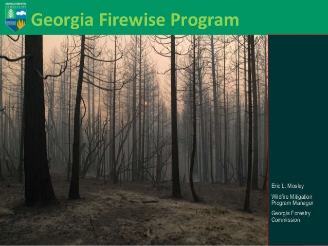 Georgia Firewise Program  Eric L. Mosley Wildfire Mitigation Program Manager Georgia Forestry Commission