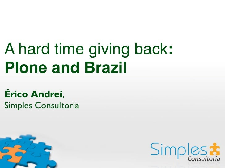 A hard time giving back:Plone and BrazilÉrico Andrei,Simples Consultoria