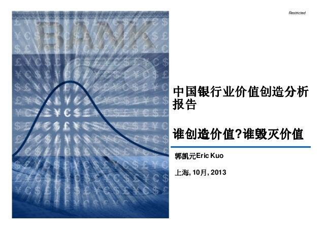 Restricted  中国银行业价值创造分析 报告 谁创造价值?谁毁灭价值 谁创造价值 谁毁灭价值 郭凯元Eric Kuo 郭凯元 上海, 月 上海 10月, 2013  1