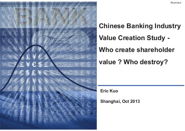 Restricted  Chinese Banking Industry Value Creation Study Who create shareholder value ? Who destroy?  Eric Kuo  Shanghai,...