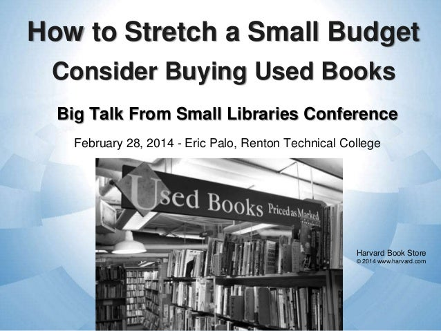 How to Stretch a Small Budget Consider Buying Used Books Big Talk From Small Libraries Conference February 28, 2014 - Eric...
