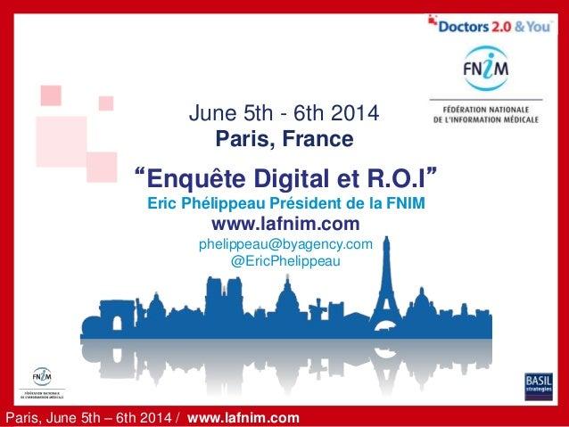 "Paris, June 5th – 6th 2014 / www.lafnim.com June 5th - 6th 2014 Paris, France ""Enquête Digital et R.O.I"" Eric Phélippeau P..."