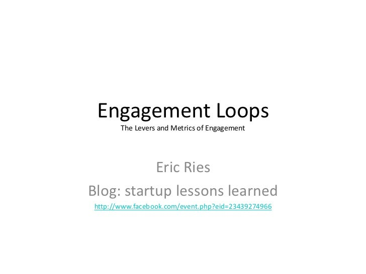 Engagement Loops        The Levers and Metrics of Engagement                Eric Ries Blog: startup lessons learned http:/...