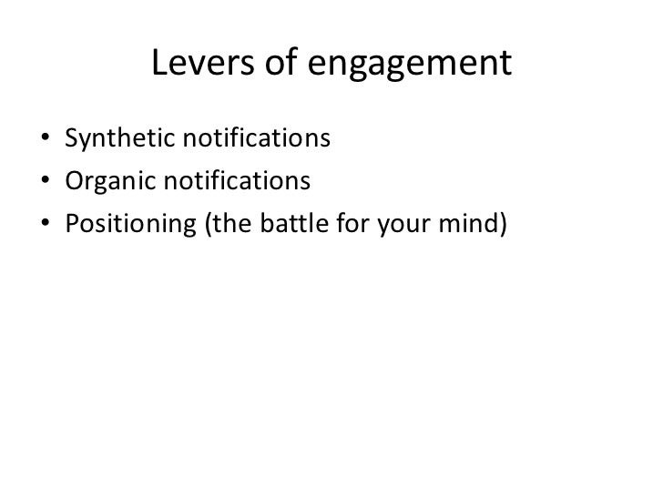 Levers of engagement • Synthetic notifications • Organic notifications • Positioning (the battle for your mind)