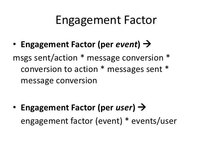 Engagement Factor • Engagement Factor (per event)  msgs sent/action * message conversion *   conversion to action * messa...