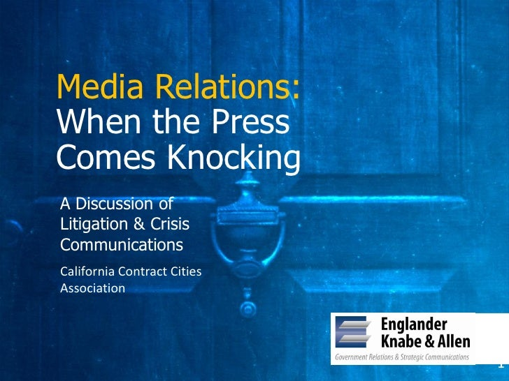 Media Relations: When the Press Comes Knocking A Discussion of Litigation & Crisis Communications California Contract Citi...