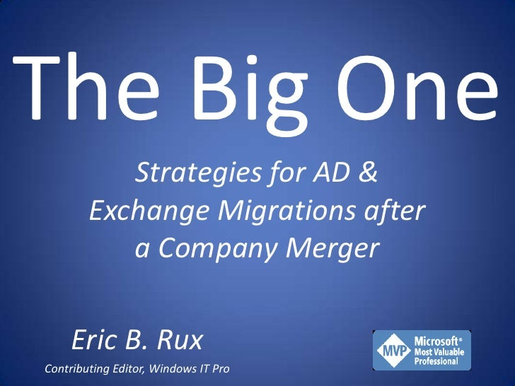 The Big One            Strategies for AD &         Exchange Migrations after            a Company Merger      Eric B. Rux ...
