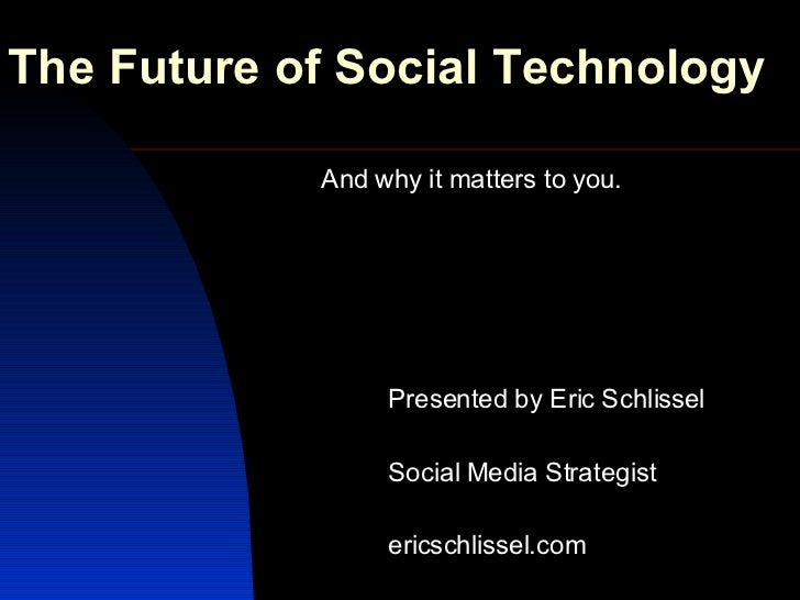 The Future of Social Technology And why it matters to you. Presented by Eric Schlissel Social Media Strategist ericschliss...