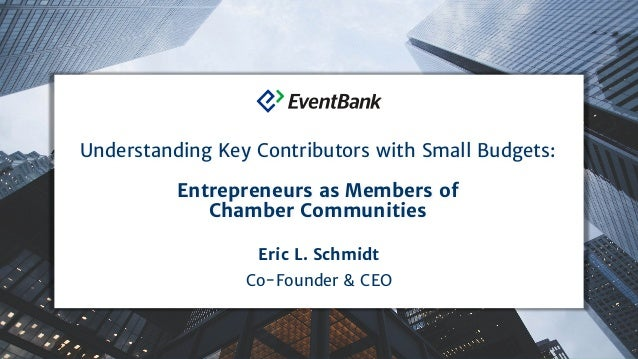 Eric L. Schmidt Co-Founder & CEO Understanding Key Contributors with Small Budgets: Entrepreneurs as Members of Chamber Co...